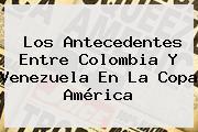 Los Antecedentes Entre <b>Colombia</b> Y <b>Venezuela</b> En La Copa América