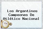 Los Argentinos Campeones De Atlético Nacional