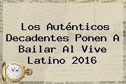 Los Auténticos Decadentes Ponen A Bailar Al <b>Vive Latino 2016</b>