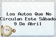 Los Autos Que No Circulan Este Sábado <b>9 De Abril</b>