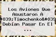 Los Aviones Que Asustaron A &#039;<b>Timochenko</b>&#039; Debían Pasar En El ...