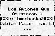 Los Aviones Que Asustaron A &#039;<b>Timochenko</b>&#039; Debían Pasar Tras El ...