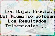 Los Bajos Precios Del Aluminio Golpean Los Resultados Trimestrales ...