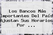 Los Bancos Más Importantes Del País Ajustan Sus Horarios Por ...