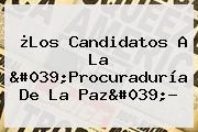 ¿Los Candidatos A La &#039;<b>Procuraduría</b> De La Paz&#039;?