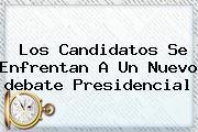 Los Candidatos Se Enfrentan A Un Nuevo <b>debate Presidencial</b>