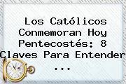 Los Católicos Conmemoran Hoy <b>Pentecostés</b>: 8 Claves Para Entender ...
