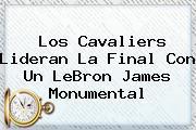 Los Cavaliers Lideran La Final Con Un <b>LeBron James</b> Monumental
