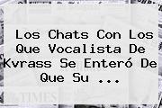 Los Chats Con Los Que Vocalista De <b>Kvrass</b> Se Enteró De Que Su ...