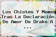 Los Chistes Y Memes Tras La Declaración De Amor De Drake A ...