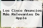 Los Cinco Anuncios Más Relevantes De <b>Apple</b>