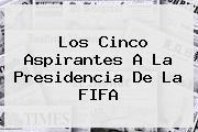 Los Cinco Aspirantes A La Presidencia De La <b>FIFA</b>