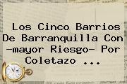 Los Cinco Barrios De <b>Barranquilla</b> Con ?mayor Riesgo? Por Coletazo ...