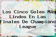 Los Cinco Goles Más Lindos En Las Finales De <b>Champions League</b>