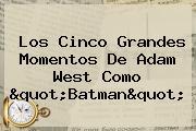 """Los Cinco Grandes Momentos De <b>Adam West</b> Como """"Batman"""""""