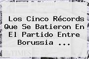 Los Cinco Récords Que Se Batieron En El Partido Entre <b>Borussia</b> ...