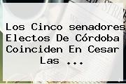 Los Cinco <b>senadores Electos</b> De Córdoba Coinciden En Cesar Las ...