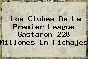 Los Clubes De La <b>Premier League</b> Gastaron 228 Millones En Fichajes