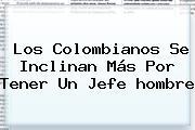 Los Colombianos Se Inclinan Más Por Tener Un Jefe <b>hombre</b>