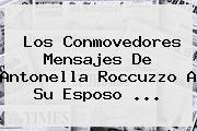 Los Conmovedores Mensajes De <b>Antonella Roccuzzo</b> A Su Esposo ...