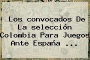 Los <b>convocados</b> De La <b>selección Colombia</b> Para Juegos Ante España ...