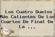 Los Cuatro Duelos Más Calientes De Los Cuartos De Final De La ...
