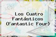 Los Cuatro Fantásticos (<b>Fantastic Four</b>)