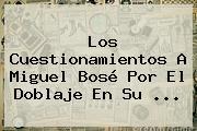 Los Cuestionamientos A <b>Miguel Bosé</b> Por El Doblaje En Su ...