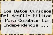 Los Datos Curiosos Del <b>desfile Militar</b> Para Celebrar La Independencia ...