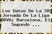 Los Datos De La 38ª Jornada De La Liga <b>BBVA</b>: Barcelona, El Segundo <b>...</b>