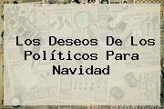 Los Deseos De Los Políticos Para <b>Navidad</b>