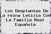 Los Desplantes De La <b>reina Letizia</b> Con La Familia Real Española