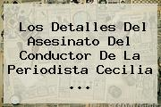 Los Detalles Del Asesinato Del Conductor De La Periodista <b>Cecilia</b> ...
