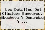 Los Detalles Del Clásico: Banderas, Abucheos Y Demandas A <b>...</b>
