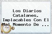 Los Diarios Catalanes, Implacables Con El Mal Momento De ...