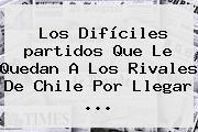 Los Difíciles <b>partidos</b> Que Le Quedan A Los Rivales De Chile Por Llegar ...