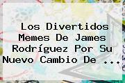 Los Divertidos Memes De <b>James Rodríguez</b> Por Su Nuevo Cambio De ...