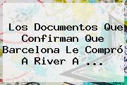 Los Documentos Que Confirman Que Barcelona Le Compró A River A ...