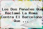 Los Dos Penales Que Reclamó La Roma Contra El <b>Barcelona</b> Que ...