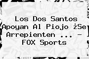 Los Dos Santos Apoyan Al Piojo ¿Se Arrepienten <b>...</b> - <b>FOX Sports</b>