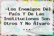 ?Los Enemigos Del País Y De Las Instituciones Son Otros Y No Álvaro ...
