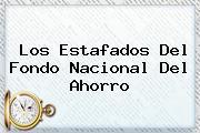 Los Estafados Del <b>Fondo Nacional Del Ahorro</b>