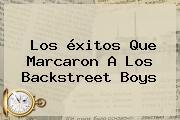 Los éxitos Que Marcaron A Los <b>Backstreet Boys</b>