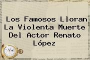 Los Famosos Lloran La Violenta Muerte Del Actor Renato López
