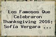 Los Famosos Que Celebraron <b>Thanksgiving</b> 2016: Sofía Vergara ...