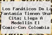 Los Fanáticos De La Fantasía Tienen Una Cita: Llega A <b>Medellín</b> El Comic-Con Colombia