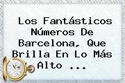 Los Fantásticos Números De <b>Barcelona</b>, Que Brilla En Lo Más Alto <b>...</b>