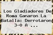 Los Gladiadores De <b>Roma</b> Ganaron La Batalla: Derrotaron 3-0 A ...