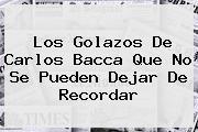 Los Golazos De <b>Carlos Bacca</b> Que No Se Pueden Dejar De Recordar