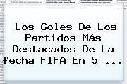Los Goles De Los Partidos Más Destacados De La <b>fecha FIFA</b> En 5 ...